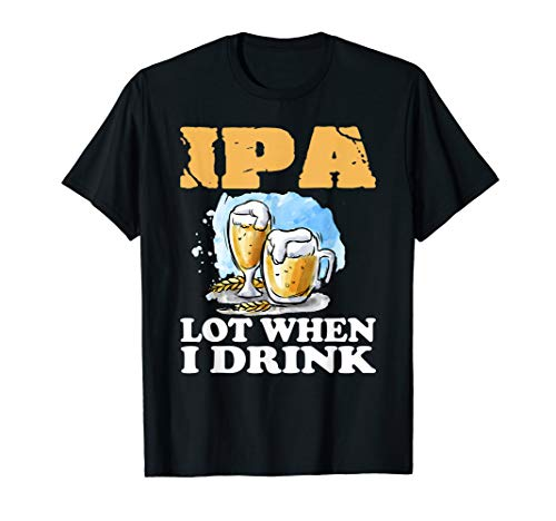 IPA Lot When I Drink T-Shirt Funny Drinking Beer