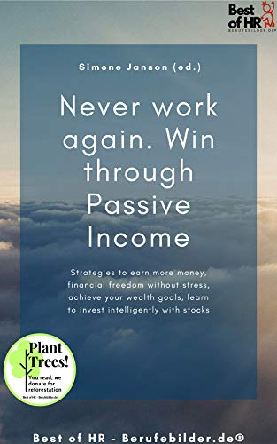 Never work again. Win through Passive Income: Strategies to earn more money, financial freedom without stress, achieve your wealth goals, learn to invest intelligently with stocks (English Edition)