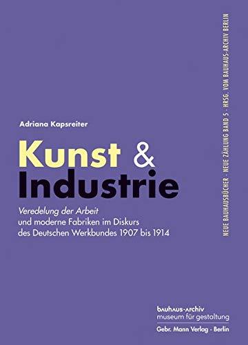 Kunst & Industrie: Veredelung der Arbeit und moderne Fabriken im Diskurs des Deutschen Werkbundes 1907 bis 1914 (Neue Bauhausbücher hrsg. vom Bauhaus-Archiv Berlin)