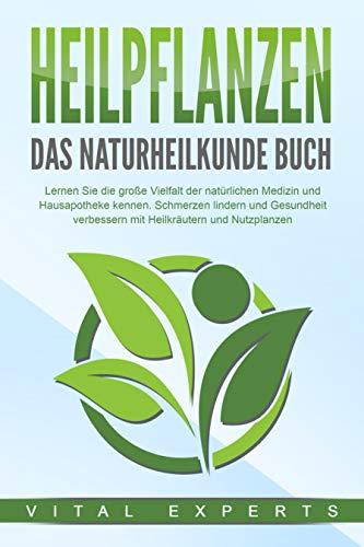HEILPFLANZEN - Das Naturheilkunde Buch: Lernen Sie die große Vielfalt der natürlichen Medizin und Hausapotheke kennen. Schmerzen lindern und Gesundheit verbessern mit Heilkräutern und Nutzpflanzen