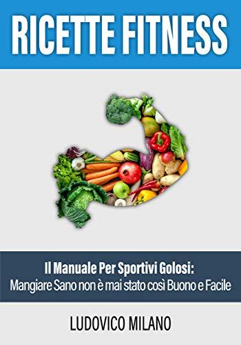 Ricette Fitness: Il Manuale per Sportivi Golosi: Mangiare Sano non è mai stato così Buono e Facile