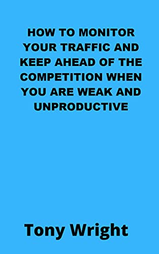 HOW TO MONITOR YOUR TRAFFIC AND KEEP AHEAD OF THE COMPETITION WHEN YOU ARE WEAK AND UNPRODUCTIVE (English Edition)