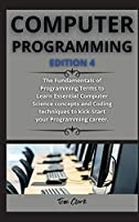 computer programming ( edition 4 ): The Fundamentals of Programming Terms to Learn Essential Computer Science concepts and Coding techniques to kick-Start your Programming career.