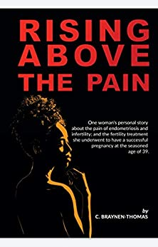 Rising above the Pain: One woman's personal story about the pain of endometriosis and infertility. by [C. BRAYNEN-THOMAS]