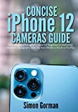 Concise iPhone 12 Cameras Guide: The Complete Photography Guide for Beginners to Mastering Cinematic Videography with The New iPhone 12 Pro & 12 Pro Max