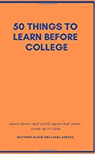 50 Things to Learn Before College: Learn about real-world topics that never come up in class