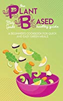 The Plant Based Healthy Guide: A Beginner's Cookbook For Quick And Easy Green Meals