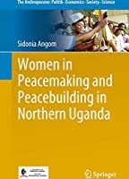 Women in Peacemaking and Peacebuilding in Northern Uganda (The Anthropocene: Politik—Economics—Society—Science)