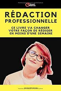 Rédaction Professionnelle: Ce livre va changer votre façon de rédiger en moins d'une semaine