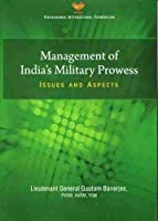 Management of India`s Military Prowess: Issues and Aspects