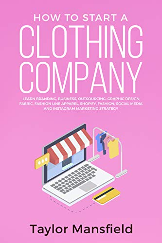 Amazon Com How To Start A Clothing Company Learn Branding Business Outsourcing Graphic Design Fabric Fashion Line Apparel Shopify Fashion Social Media And Instagram Marketing Strategy Ebook Mansfield Taylor Kindle Store