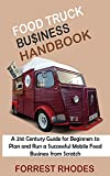 food truck business handbook: a 21st century guide for beginners to plan and run a successful mobile food business from scratch