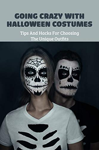 Going Crazy With Halloween Costumes: Tips And Hacks For Choosing The Unique Outfits: Halloween Costumes (English Edition)