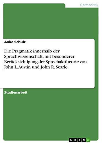 Die Pragmatik innerhalb der Sprachwissenschaft, mit besonderer Berücksichtigung der Sprechakttheorie von John L. Austin und John R. Searle