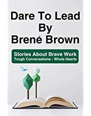 Dare To Lead By Brené Brown: Stories About Brave Work - Tough Conversations - Whole Hearts: Dare To Lead Brave Work