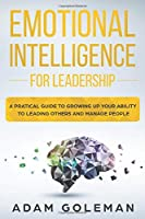 Emotional Intelligence for Leadership: A Practical Guide to Growing Up Your Ability to Leading Others and Manage People