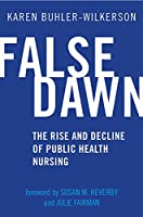 False Dawn: The Rise and Decline of Public Health Nursing (Critical Issues in Health and Medicine)