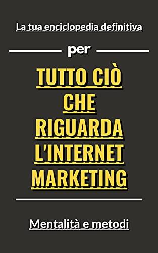 La tua enciclopedia definitiva per tutto ciò che riguarda l'Internet marketing (Italian Edition)