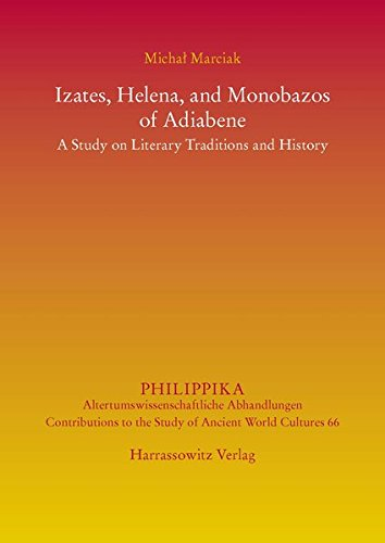 Izates, Helena and Monobazos of Adiabene: A Study on Literary Traditions and History (Philippika, Band 66)