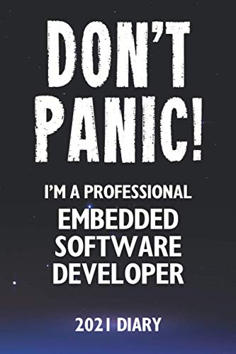 Don't Panic! I'm A Professional Embedded Software Developer - 2021 Diary: Customized Work Planner Gift For A Busy Embedded Software Developer.