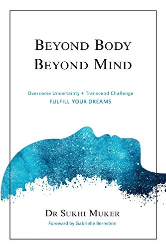 Beyond Body Beyond Mind: Overcome Uncertainty, Transcend Challenge and Hardships & Fulfill Your Dreams