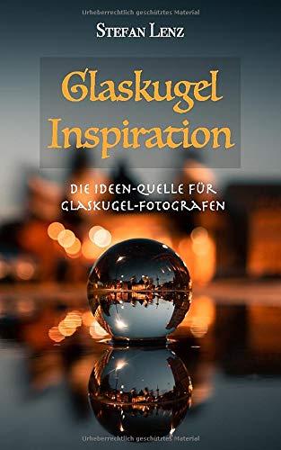 Glaskugel Inspiration: Die Ideen-Quelle für Glaskugel-Fotografen (Fotografieren Lernen, Band 4)