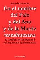 En el nombre del Falo y del Ano y de la Matriz transhumana: El sacrificio de la maternidad y el nacimiento del infrahumano