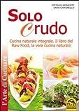 Solo crudo. Cucina naturale integrale, il libro del Raw Food, la vera cucina naturale