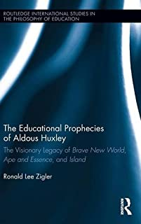 The Educational Prophecies of Aldous Huxley: The Visionary Legacy of Brave New World, Ape and Essence and Island