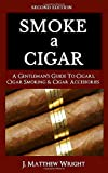 Smoke A Cigar: A Gentleman's Quick & Easy Guide To Cigars, Cigar Smoking & Cigar Accessories (Tips for Beginners) - SECOND EDITION