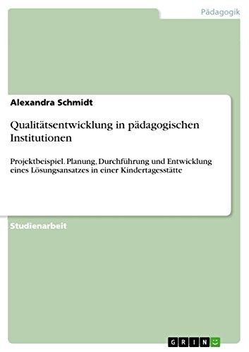 Qualitätsentwicklung in pädagogischen Institutionen: Projektbeispiel. Planung, Durchführung und Entwicklung eines Lösungsansatzes in einer Kindertagesstätte