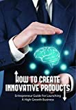 How To Create Innovative Products: Entrepreneur Guide For Launching A High-Growth Business: Guide To Entrepreneurship Book (English Edition)