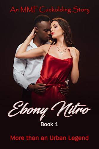 More than an Urban Legend - An MMF Cuckolding Story: Interracial Cuckolding at its Finest! (Ebony Nitro Book 1)