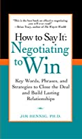How to Say It: Negotiating to Win: Key Words, Phrases, and Strategies to Close the Deal and Build Lasting Relations hips