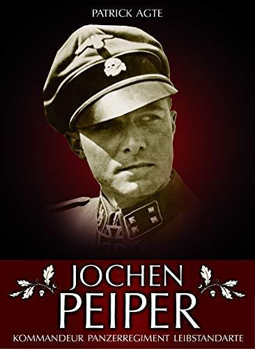 Joachim Peiper - Kommandeur und Panzerregiment Leibstandarte: Erfolg und Tragik eines vorbildlichen Soldaten