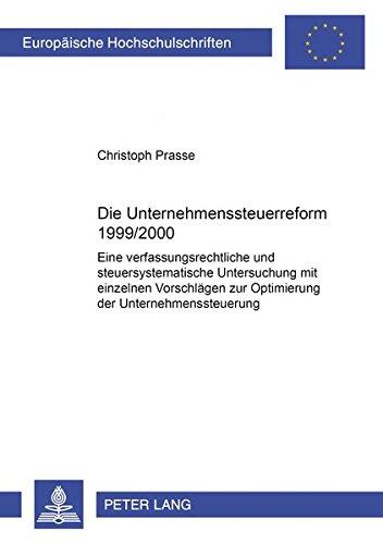 Die Unternehmenssteuerreform 1999/2000: Eine verfassungsrechtliche und steuersystematische Untersuchung mit einzelnen Vorschlägen zur Optimierung der ... / Series 2: Law / Série 2: Droit, Band 3603)