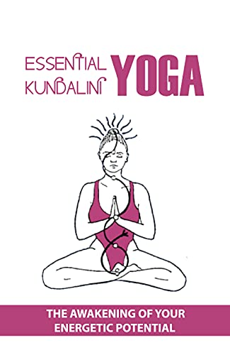 Essential Kundalini Yoga: The Awakening Of Your Energetic Potential: Kundalini Yoga For Beginners (English Edition)