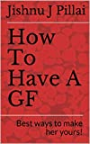 How To Have A GF: Best ways to make her yours! (English Edition)