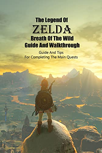 The Legend Of Zelda Breath Of The Wild Guide And Walkthrough: Guide And Tips For Completing The Main Quests: The Legend Of Zelda Breath Of The Wild Beginner's Guide (English Edition)