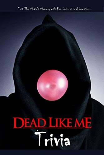 Dead Like Me Trivia: Test The Movie's Memory with Fun Quizzes and Questions: The Ultimate Dead Like Me Quiz Game Book (English Edition)