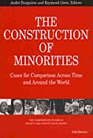 The Construction of Minorities: Cases for Comparison Across Time and Around the World (The Comparative Studies in Society and History Book Series)