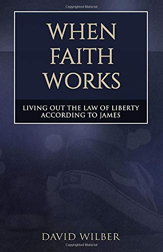 When Faith Works: Living Out the Law of Liberty According to James