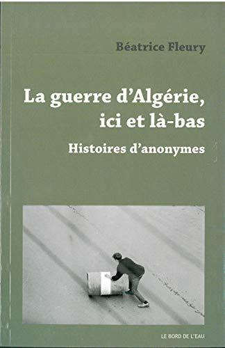 La Guerre d'Algerie,Ici et La-Bas: Histoires d'Anonymes