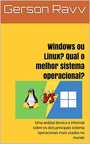 Windows ou Linux? Qual o melhor sistema operacional?: Uma análise técnica e informal sobre os dois principais sistema operacionais mais usados no mundo
