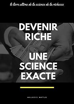 DEVENIR RICHE, UNE SCIENCE EXACTE (Comment devenir et rester riche longtemps): Le livre ultime de la science de la richesse (French Edition) by [Wallace D. WATTLES]