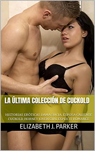 LA ÚLTIMA COLECCIÓN DE CUCKOLD: HISTORIAS ERÓTICAS DAMA SUCIA, ESPOSA CALIENTE CUCKOLD, HORNEY JOVEN GIRL EXPLICIT ROMANCE