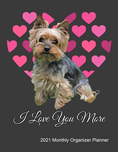 I Love You More 2021 Monthly Organizer Planner: Yorkie Dog Lover Journal With 2021 Calendar, ToDo List, Goals and Events Tracker Gift