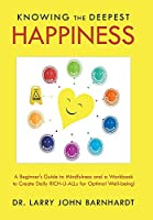 Knowing the Deepest Happiness: A Beginner's Guide to Mindfulness and a Workbook to Create Daily Rich-u-alls for Optimal Well-being!