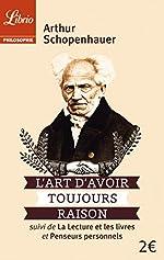 L'art d'avoir toujours raison - Suivi de La lecture et les livres et Penseurs personnels d'Arthur Schopenhauer