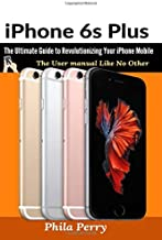 iPhone 6s Plus: The Ultimate Guide to Revolutionizing Your iPhone Mobile : The User Manual like No Other